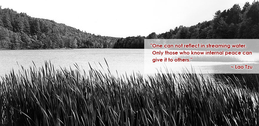 One can not reflect in streaming water. Only those who know internal peace can give it to others. ~ Lao Tzu